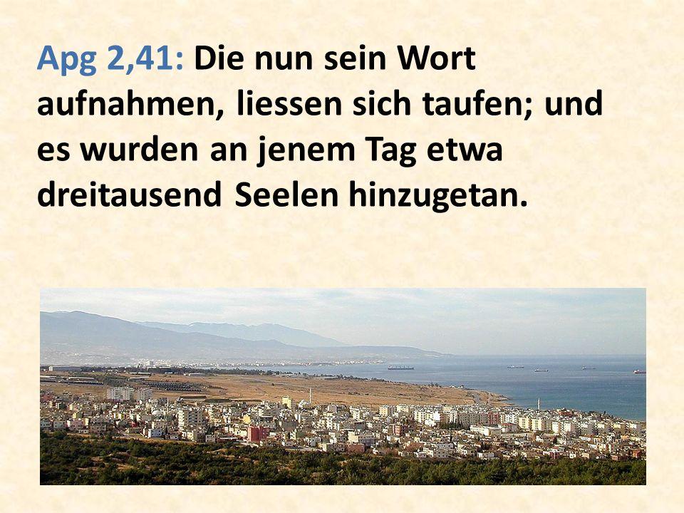 Apg 2,41: Die nun sein Wort aufnahmen, liessen sich taufen; und es wurden an jenem Tag etwa dreitausend Seelen hinzugetan.