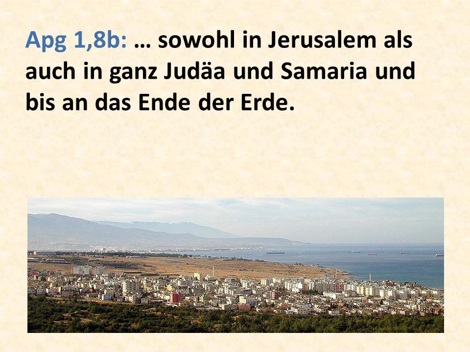 Apg 1,8b: … sowohl in Jerusalem als auch in ganz Judäa und Samaria und bis an das Ende der Erde.