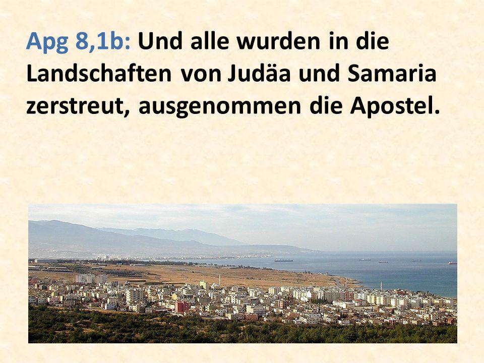 Apg 8,1b: Und alle wurden in die Landschaften von Judäa und Samaria zerstreut, ausgenommen die Apostel.