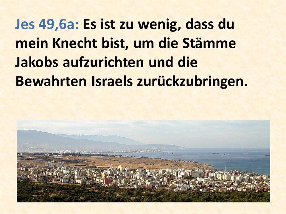 Jes 49,6a: Es ist zu wenig, dass du mein Knecht bist, um die Stämme Jakobs aufzurichten und die Bewahrten Israels zurückzubringen.