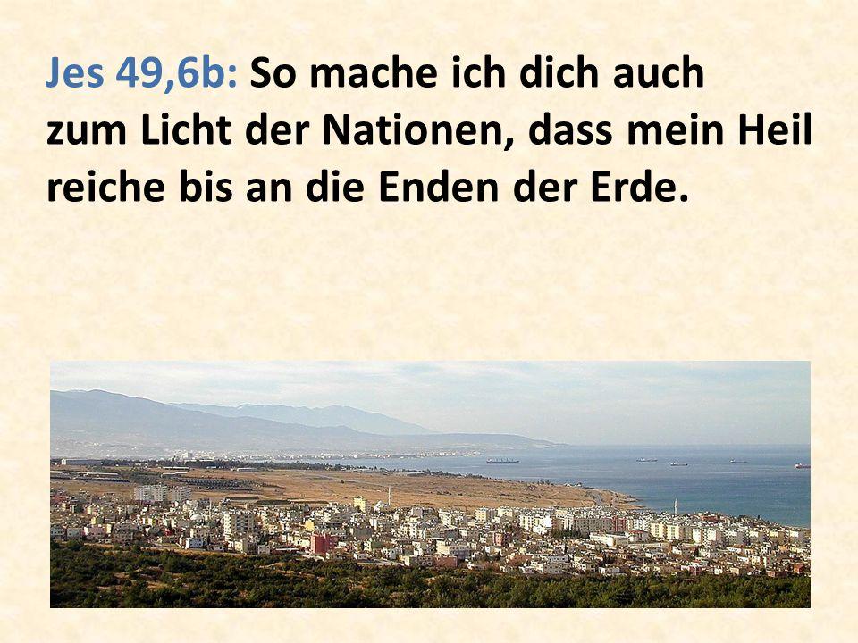Jes 49,6b: So mache ich dich auch zum Licht der Nationen, dass mein Heil reiche bis an die Enden der Erde.