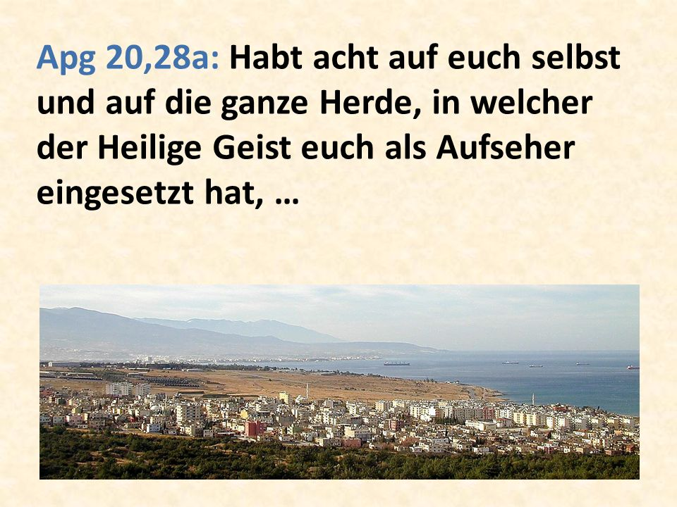 Apg 20,28a: Habt acht auf euch selbst und auf die ganze Herde, in welcher der Heilige Geist euch als Aufseher eingesetzt hat, …