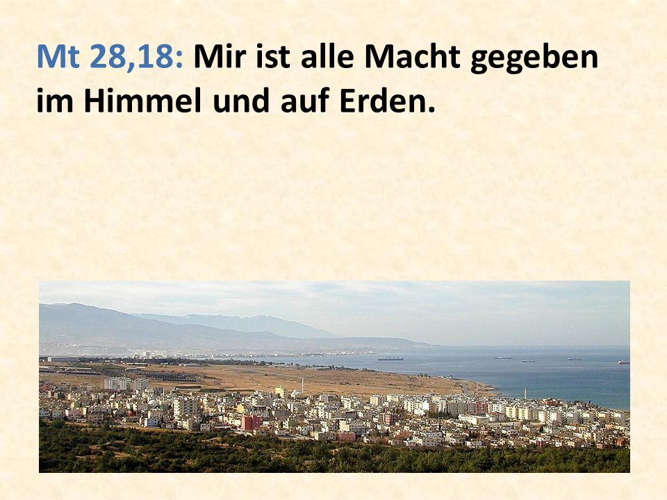Mt 28,18: Mir ist alle Macht gegeben im Himmel und auf Erden.