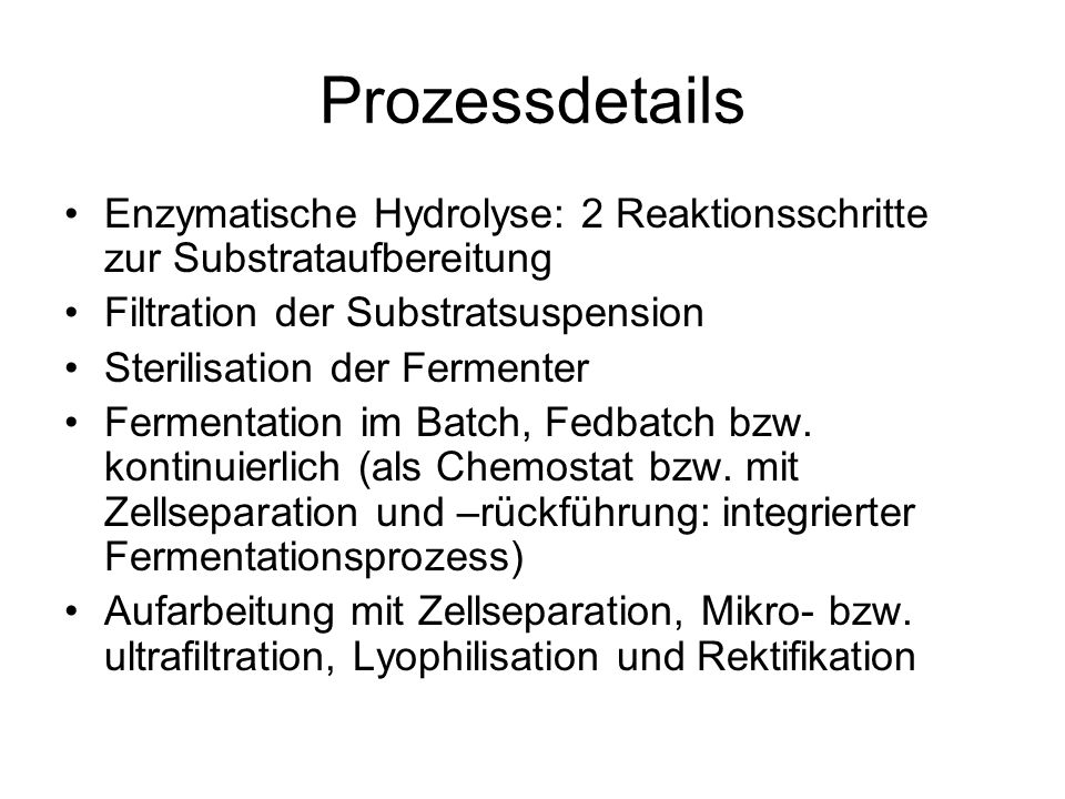 Prozessdetails Enzymatische Hydrolyse: 2 Reaktionsschritte zur Substrataufbereitung Filtration der Substratsuspension Sterilisation der Fermenter Fermentation im Batch, Fedbatch bzw.