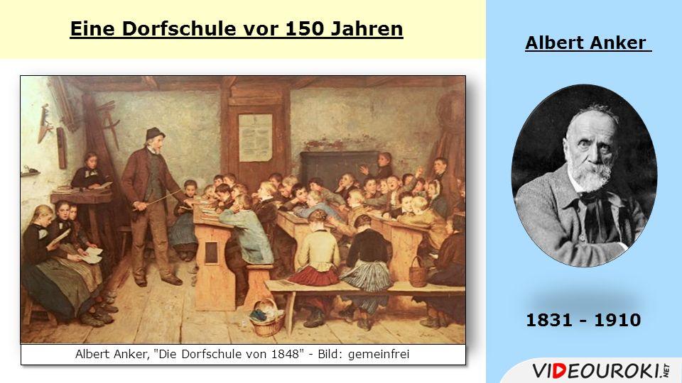 Eine Dorfschule vor 150 Jahren Albert Anker 1831 - 1910 Albert Anker, Die Dorfschule von 1848 - Bild: gemeinfrei