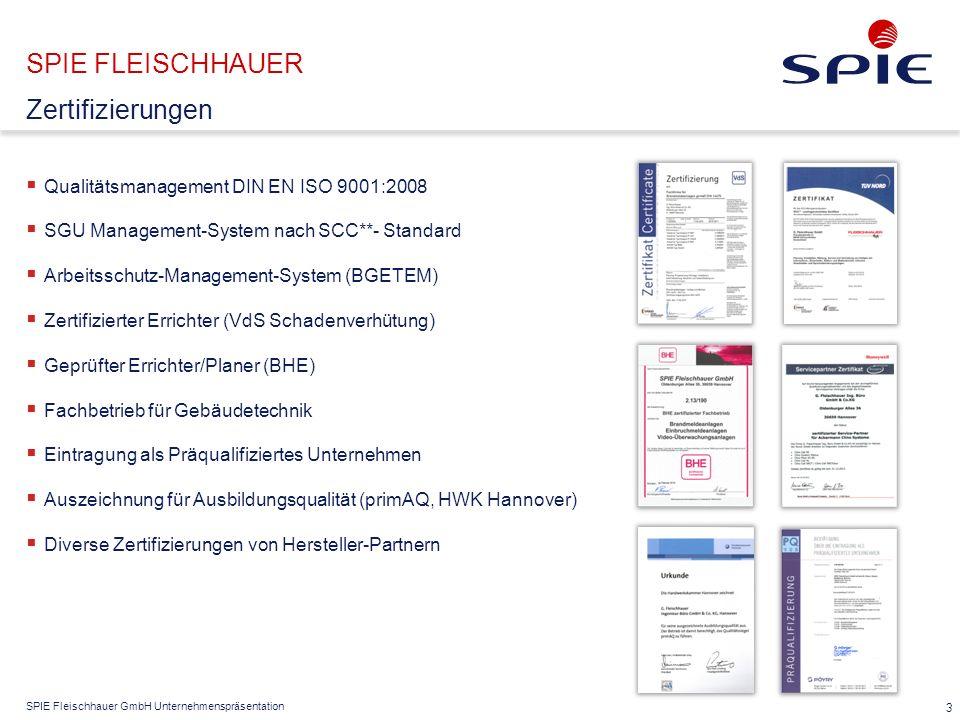 SPIE Fleischhauer GmbH Unternehmenspräsentation SPIE FLEISCHHAUER  Qualitätsmanagement DIN EN ISO 9001:2008  SGU Management-System nach SCC**- Standard  Arbeitsschutz-Management-System (BGETEM)  Zertifizierter Errichter (VdS Schadenverhütung)  Geprüfter Errichter/Planer (BHE)  Fachbetrieb für Gebäudetechnik  Eintragung als Präqualifiziertes Unternehmen  Auszeichnung für Ausbildungsqualität (primAQ, HWK Hannover)  Diverse Zertifizierungen von Hersteller-Partnern 3 Zertifizierungen