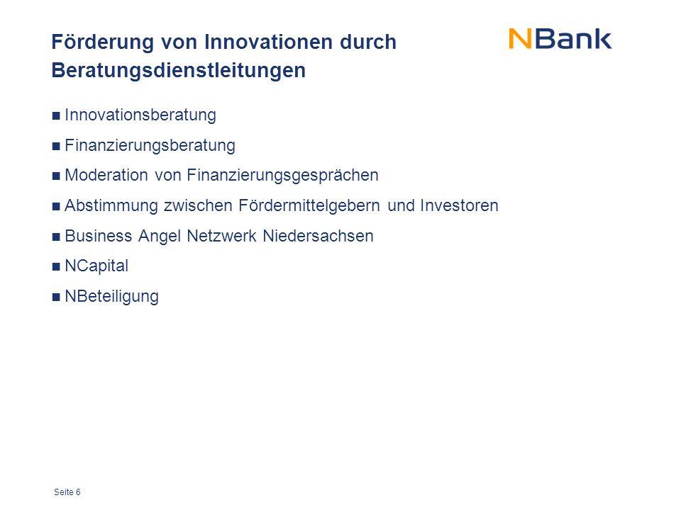 Seite 6 Förderung von Innovationen durch Beratungsdienstleitungen Innovationsberatung Finanzierungsberatung Moderation von Finanzierungsgesprächen Abstimmung zwischen Fördermittelgebern und Investoren Business Angel Netzwerk Niedersachsen NCapital NBeteiligung