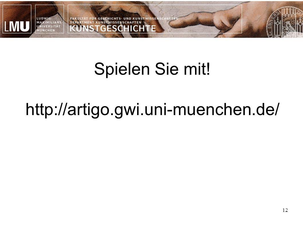 12 Spielen Sie mit! http://artigo.gwi.uni-muenchen.de/