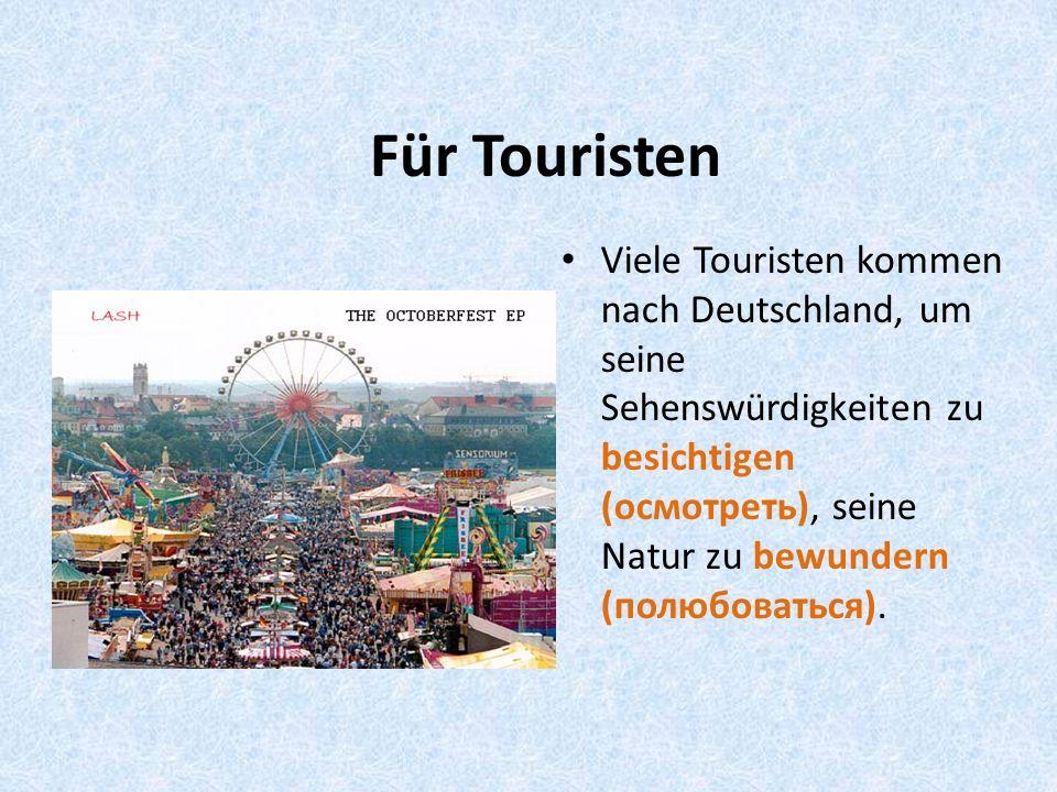 Für Touristen Viele Touristen kommen nach Deutschland, um seine Sehenswürdigkeiten zu besichtigen (осмотреть), seine Natur zu bewundern (полюбоваться).