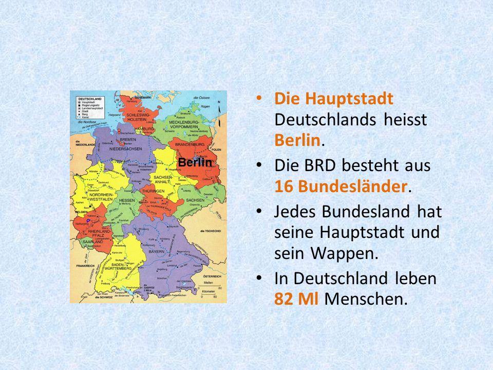 Die Hauptstadt Deutschlands heisst Berlin. Die BRD besteht aus 16 Bundesländer.