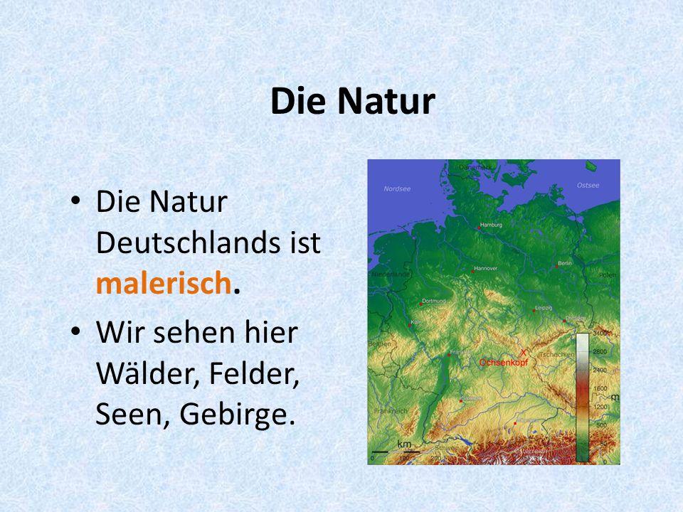 Die Natur Die Natur Deutschlands ist malerisch. Wir sehen hier Wälder, Felder, Seen, Gebirge.