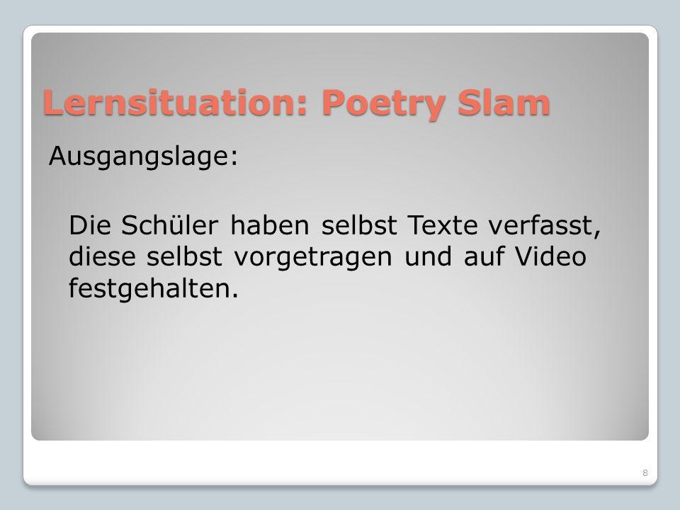 Lernsituation: Poetry Slam Ausgangslage: Die Schüler haben selbst Texte verfasst, diese selbst vorgetragen und auf Video festgehalten.