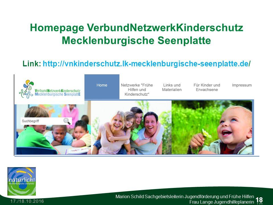 Homepage VerbundNetzwerkKinderschutz Mecklenburgische Seenplatte Link: http://vnkinderschutz.lk-mecklenburgische-seenplatte.de/ 17./18.10.2016 Marion Schild Sachgebietsleiterin Jugendförderung und Frühe Hilfen Frau Lange Jugendhilfeplanerin 18