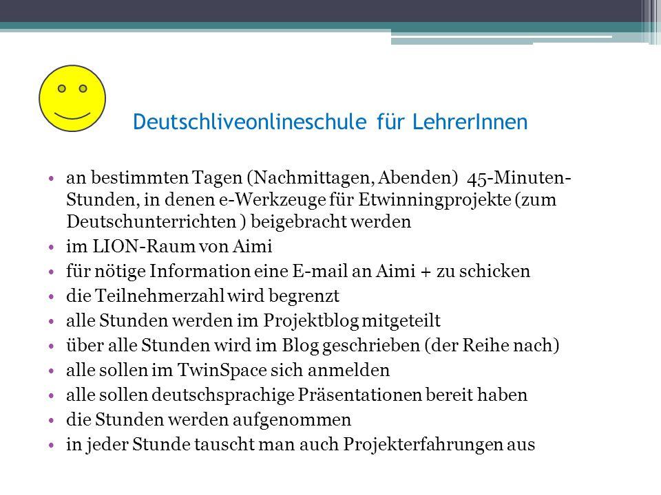 Deutschliveonlineschule für LehrerInnen an bestimmten Tagen (Nachmittagen, Abenden) 45-Minuten- Stunden, in denen e-Werkzeuge für Etwinningprojekte (zum Deutschunterrichten ) beigebracht werden im LION-Raum von Aimi für nötige Information eine E-mail an Aimi + zu schicken die Teilnehmerzahl wird begrenzt alle Stunden werden im Projektblog mitgeteilt über alle Stunden wird im Blog geschrieben (der Reihe nach) alle sollen im TwinSpace sich anmelden alle sollen deutschsprachige Präsentationen bereit haben die Stunden werden aufgenommen in jeder Stunde tauscht man auch Projekterfahrungen aus