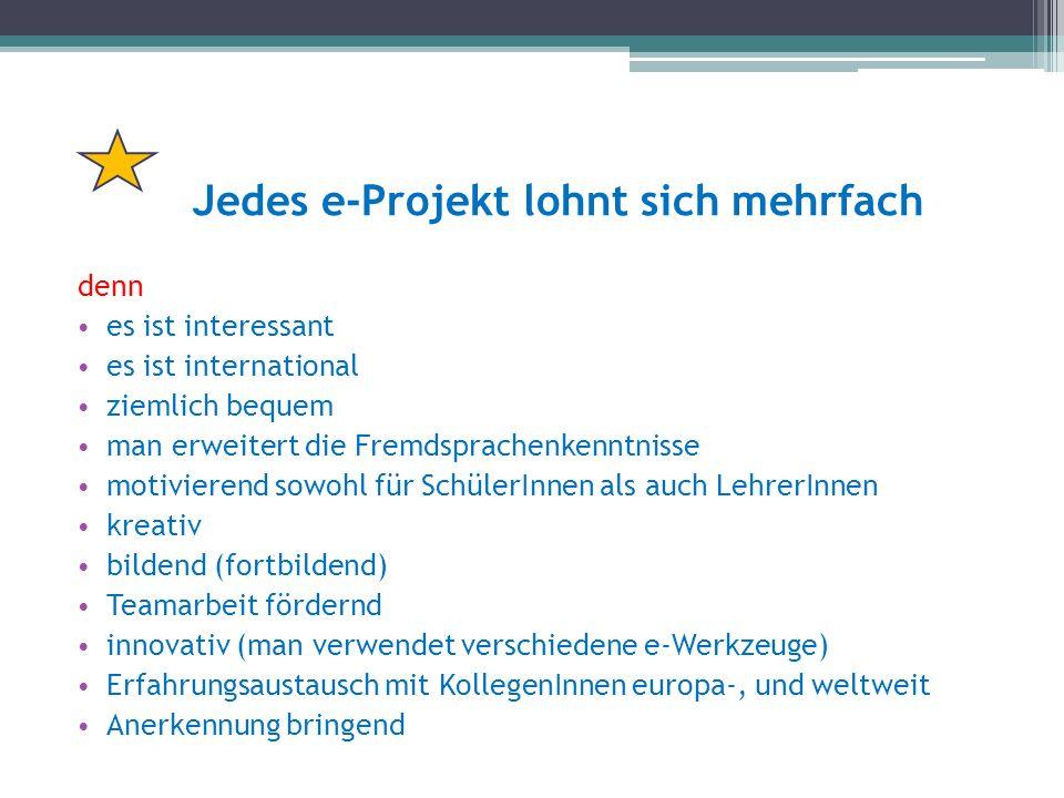Jedes e-Projekt lohnt sich mehrfach denn es ist interessant es ist international ziemlich bequem man erweitert die Fremdsprachenkenntnisse motivierend sowohl für SchülerInnen als auch LehrerInnen kreativ bildend (fortbildend) Teamarbeit fördernd innovativ (man verwendet verschiedene e-Werkzeuge) Erfahrungsaustausch mit KollegenInnen europa-, und weltweit Anerkennung bringend