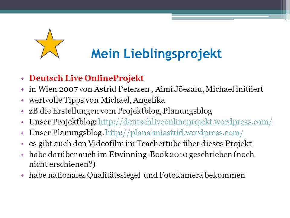 Mein Lieblingsprojekt Deutsch Live OnlineProjekt in Wien 2007 von Astrid Petersen, Aimi Jõesalu, Michael initiiert wertvolle Tipps von Michael, Angelika zB die Erstellungen vom Projektblog, Planungsblog Unser Projektblog: http://deutschliveonlineprojekt.wordpress.com/http://deutschliveonlineprojekt.wordpress.com/ Unser Planungsblog: http://planaimiastrid.wordpress.com/http://planaimiastrid.wordpress.com/ es gibt auch den Videofilm im Teachertube über dieses Projekt habe darüber auch im Etwinning-Book 2010 geschrieben (noch nicht erschienen ) habe nationales Qualitätssiegel und Fotokamera bekommen