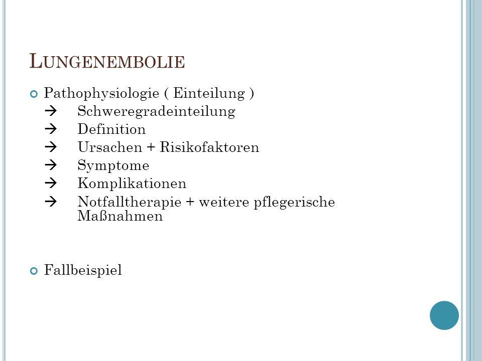 L UNGENEMBOLIE Pathophysiologie ( Einteilung )  Schweregradeinteilung  Definition  Ursachen + Risikofaktoren  Symptome  Komplikationen  Notfalltherapie + weitere pflegerische Maßnahmen Fallbeispiel