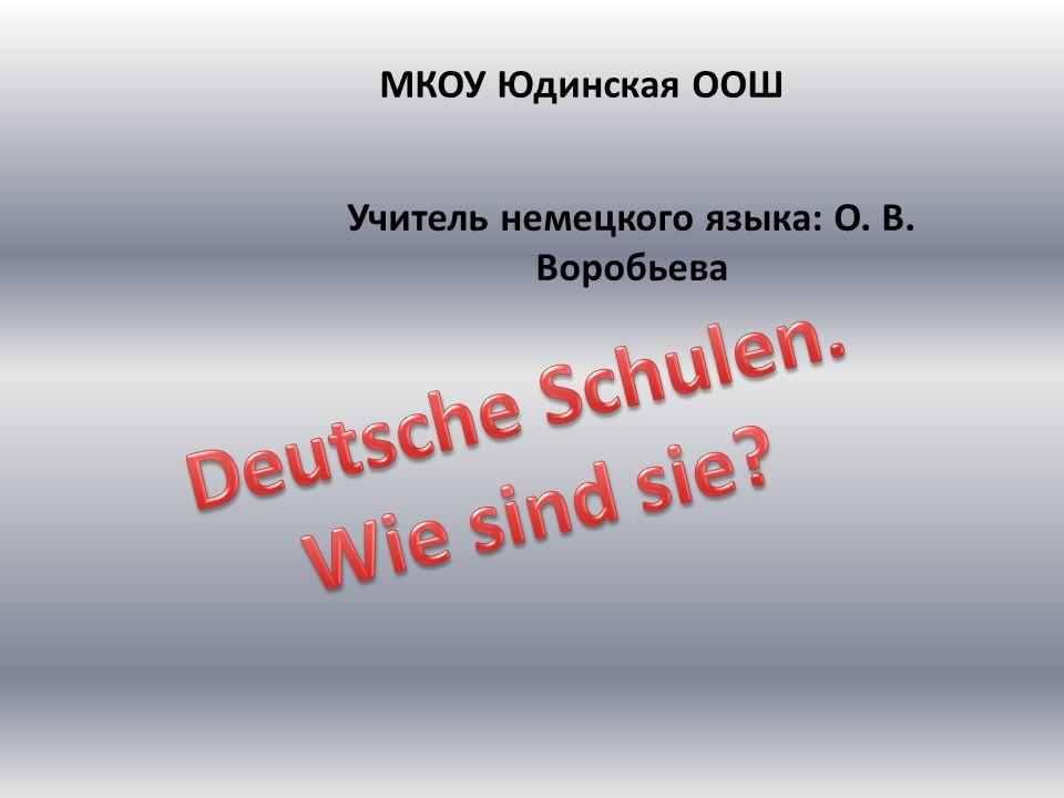 МКОУ Юдинская ООШ Учитель немецкого языка: О. В. Воробьева