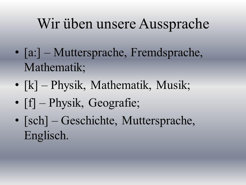 Wir üben unsere Aussprache [a:] – Muttersprache, Fremdsprache, Mathematik; [k] – Physik, Mathematik, Musik; [f] – Physik, Geografie; [sch] – Geschichte, Muttersprache, Englisch.