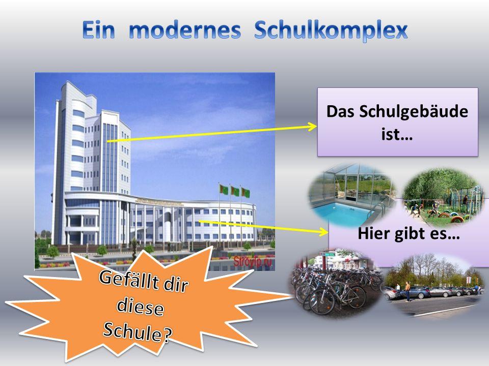 Das Schulgebäude ist… Hier gibt es…