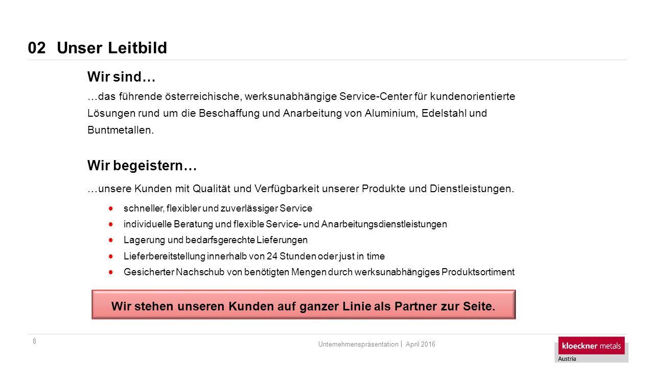 April 2016Unternehmenspräsentation Unser Leitbild 8 02 Wir sind… …das führende österreichische, werksunabhängige Service-Center für kundenorientierte Lösungen rund um die Beschaffung und Anarbeitung von Aluminium, Edelstahl und Buntmetallen.
