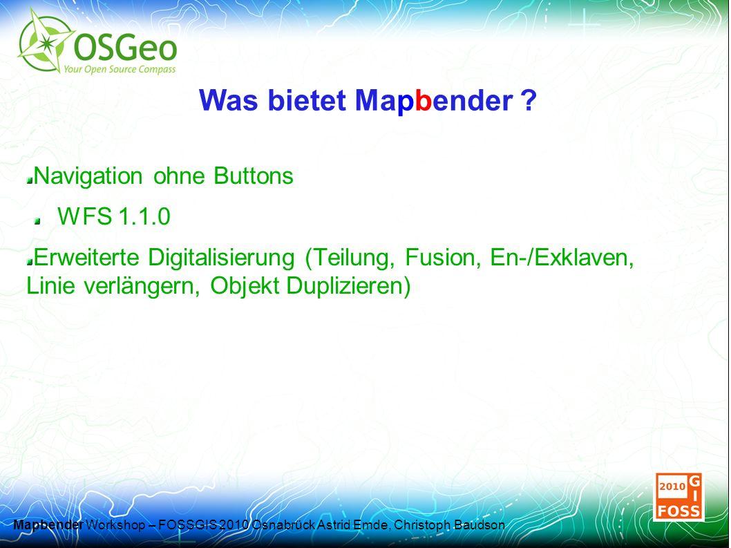 Mapbender Workshop – FOSSGIS 2010 Osnabrück Astrid Emde, Christoph Baudson Navigation ohne Buttons WFS 1.1.0 Erweiterte Digitalisierung (Teilung, Fusion, En-/Exklaven, Linie verlängern, Objekt Duplizieren) Was bietet Mapbender
