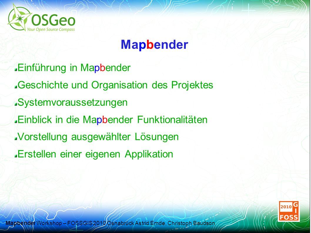 Mapbender Workshop – FOSSGIS 2010 Osnabrück Astrid Emde, Christoph Baudson Mapbender Einführung in Mapbender Geschichte und Organisation des Projektes Systemvoraussetzungen Einblick in die Mapbender Funktionalitäten Vorstellung ausgewählter Lösungen Erstellen einer eigenen Applikation