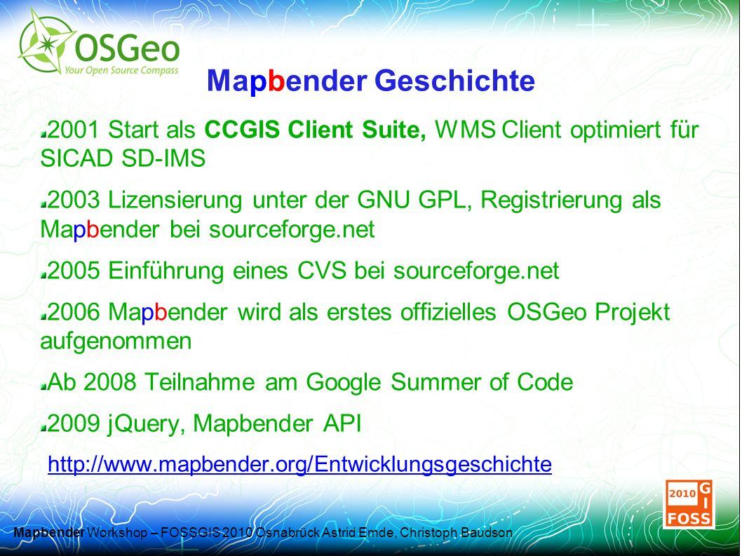 Mapbender Workshop – FOSSGIS 2010 Osnabrück Astrid Emde, Christoph Baudson Mapbender Geschichte 2001 Start als CCGIS Client Suite, WMS Client optimiert für SICAD SD-IMS 2003 Lizensierung unter der GNU GPL, Registrierung als Mapbender bei sourceforge.net 2005 Einführung eines CVS bei sourceforge.net 2006 Mapbender wird als erstes offizielles OSGeo Projekt aufgenommen Ab 2008 Teilnahme am Google Summer of Code 2009 jQuery, Mapbender API http://www.mapbender.org/Entwicklungsgeschichte