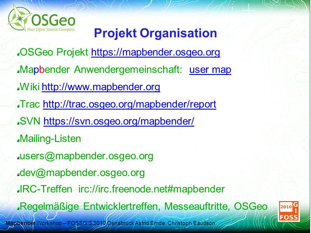 Mapbender Workshop – FOSSGIS 2010 Osnabrück Astrid Emde, Christoph Baudson Projekt Organisation OSGeo Projekt https://mapbender.osgeo.orghttps://mapbender.osgeo.org Mapbender Anwendergemeinschaft: user mapuser map Wiki http://www.mapbender.orghttp://www.mapbender.org Trac http://trac.osgeo.org/mapbender/reporthttp://trac.osgeo.org/mapbender/report SVN https://svn.osgeo.org/mapbender/https://svn.osgeo.org/mapbender/ Mailing-Listen users@mapbender.osgeo.org dev@mapbender.osgeo.org IRC-Treffen irc://irc.freenode.net#mapbender Regelmäßige Entwicklertreffen, Messeauftritte, OSGeo