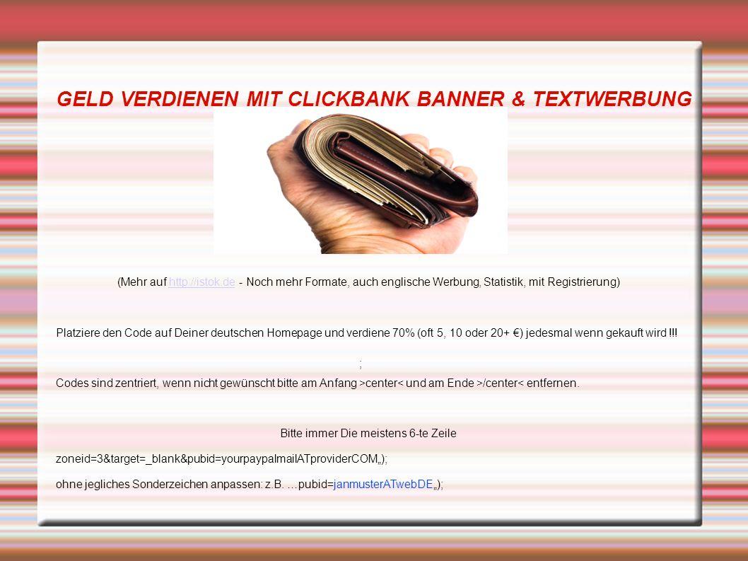 GELD VERDIENEN MIT CLICKBANK BANNER & TEXTWERBUNG ; (Mehr auf http://istok.de - Noch mehr Formate, auch englische Werbung, Statistik, mit Registrierung)http://istok.de Platziere den Code auf Deiner deutschen Homepage und verdiene 70% (oft 5, 10 oder 20+ €) jedesmal wenn gekauft wird !!.