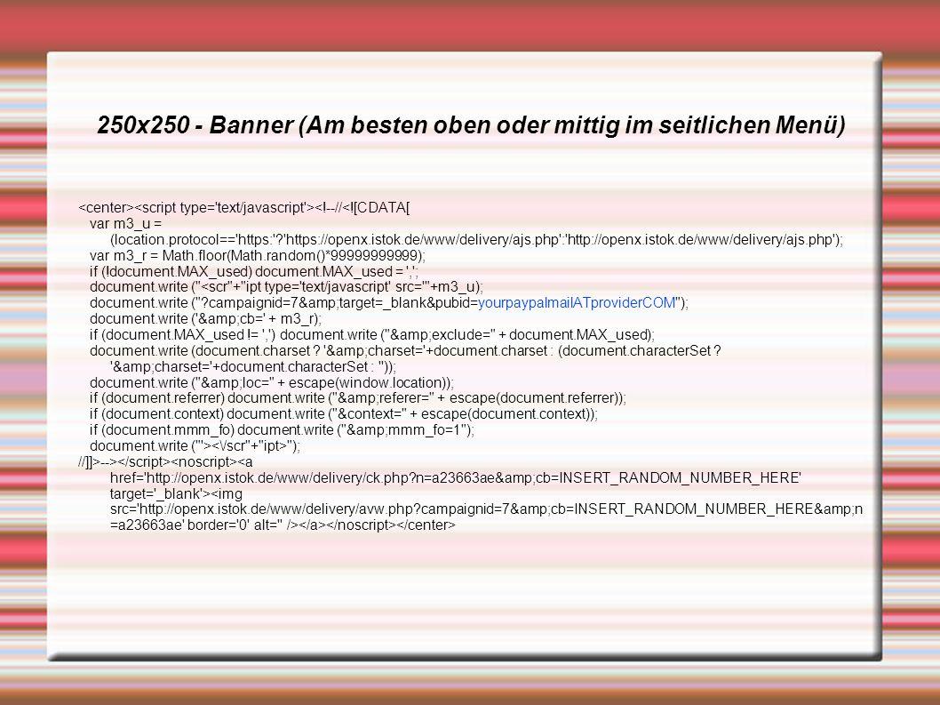 250x250 - Banner (Am besten oben oder mittig im seitlichen Menü) <!--//<![CDATA[ var m3_u = (location.protocol== https: https://openx.istok.de/www/delivery/ajs.php : http://openx.istok.de/www/delivery/ajs.php ); var m3_r = Math.floor(Math.random()*99999999999); if (!document.MAX_used) document.MAX_used = , ; document.write ( <scr + ipt type= text/javascript src= +m3_u); document.write ( campaignid=7&target=_blank&pubid=yourpaypalmailATproviderCOM ); document.write ( &cb= + m3_r); if (document.MAX_used != , ) document.write ( &exclude= + document.MAX_used); document.write (document.charset .