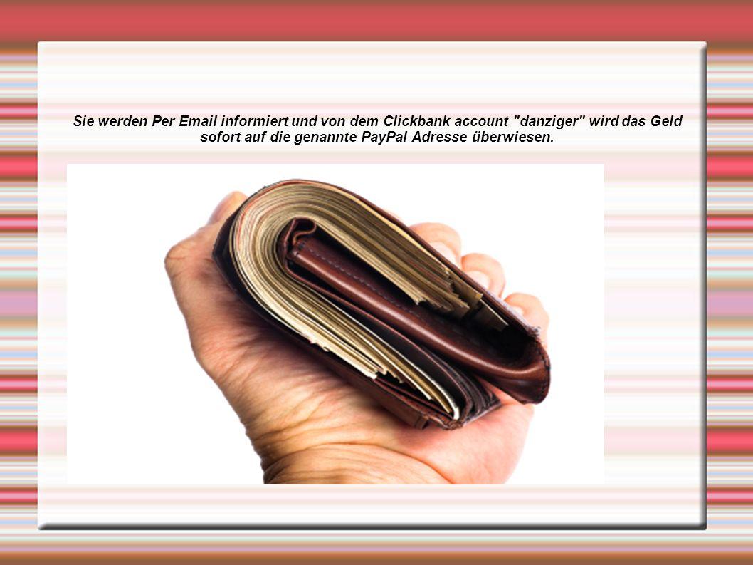 Sie werden Per Email informiert und von dem Clickbank account danziger wird das Geld sofort auf die genannte PayPal Adresse überwiesen.