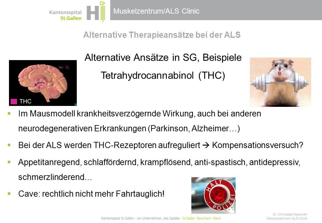 Muskelzentrum/ALS Clinic Alternative Therapieansätze bei der ALS Alternative Ansätze in SG, Beispiele Tetrahydrocannabinol (THC)  Im Mausmodell krankheitsverzögernde Wirkung, auch bei anderen neurodegenerativen Erkrankungen (Parkinson, Alzheimer…)  Bei der ALS werden THC-Rezeptoren aufreguliert  Kompensationsversuch.