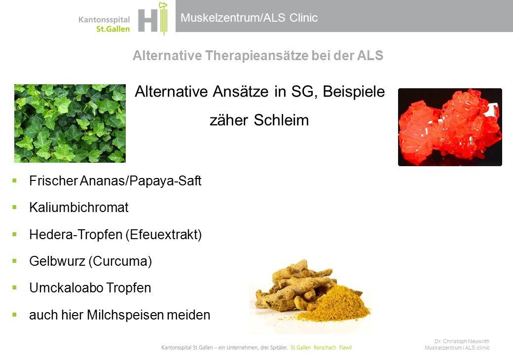 Muskelzentrum/ALS Clinic Alternative Therapieansätze bei der ALS Alternative Ansätze in SG, Beispiele zäher Schleim  Frischer Ananas/Papaya-Saft  Kaliumbichromat  Hedera-Tropfen (Efeuextrakt)  Gelbwurz (Curcuma)  Umckaloabo Tropfen  auch hier Milchspeisen meiden Dr.