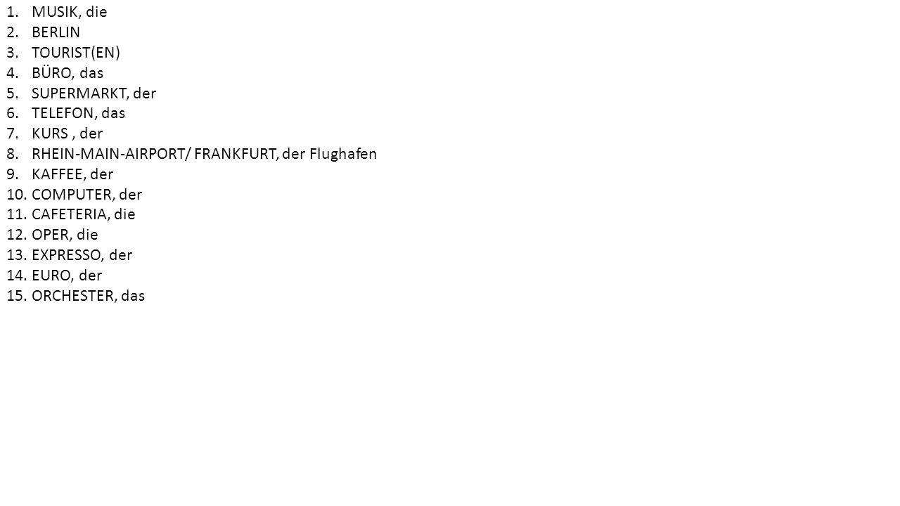 1.MUSIK, die 2.BERLIN 3.TOURIST(EN) 4.BÜRO, das 5.SUPERMARKT, der 6.TELEFON, das 7.KURS, der 8.RHEIN-MAIN-AIRPORT/ FRANKFURT, der Flughafen 9.KAFFEE, der 10.COMPUTER, der 11.CAFETERIA, die 12.OPER, die 13.EXPRESSO, der 14.EURO, der 15.ORCHESTER, das