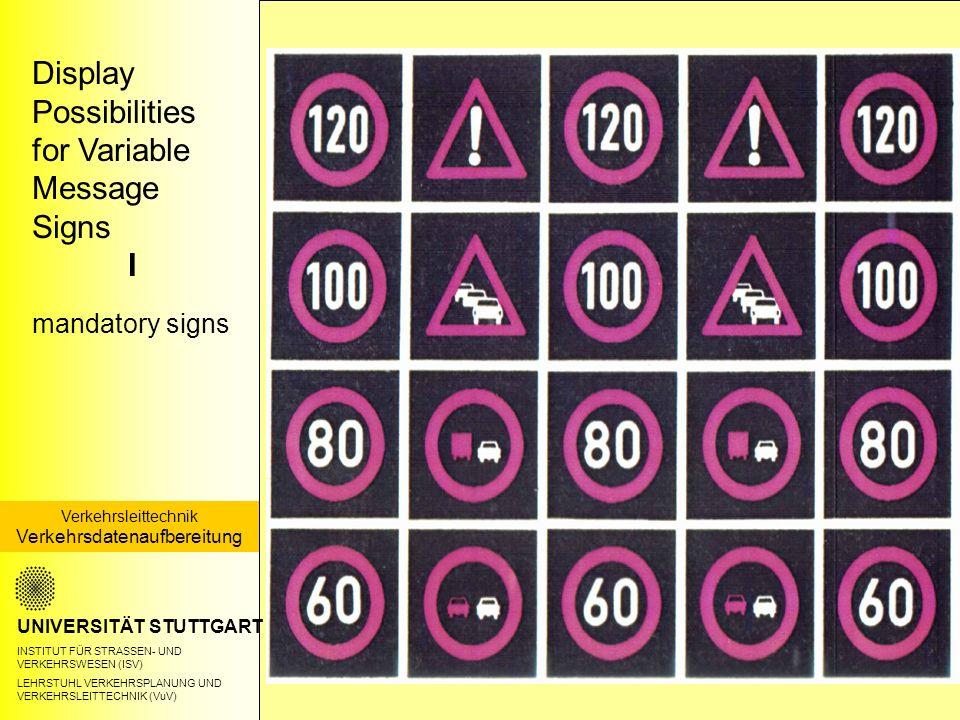 UNIVERSITÄT STUTTGART INSTITUT FÜR STRASSEN- UND VERKEHRSWESEN (ISV) LEHRSTUHL VERKEHRSPLANUNG UND VERKEHRSLEITTECHNIK (VuV) Display Possibilities for Variable Message Signs I mandatory signs Verkehrsleittechnik Verkehrsdatenaufbereitung