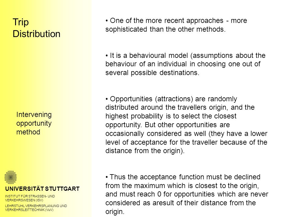 Trip Distribution UNIVERSITÄT STUTTGART INSTITUT FÜR STRASSEN- UND VERKEHRSWESEN (ISV) LEHRSTUHL VERKEHRSPLANUNG UND VERKEHRSLEITTECHNIK (VuV) Intervening opportunity method One of the more recent approaches - more sophisticated than the other methods.