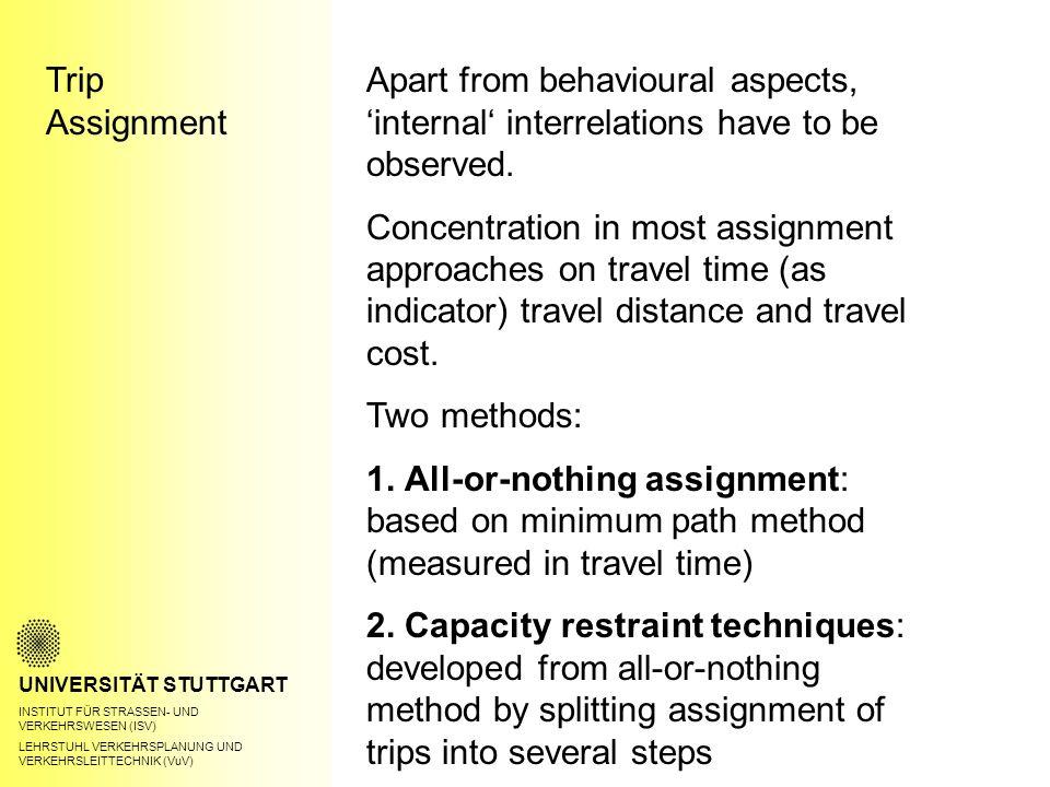 Trip Assignment UNIVERSITÄT STUTTGART INSTITUT FÜR STRASSEN- UND VERKEHRSWESEN (ISV) LEHRSTUHL VERKEHRSPLANUNG UND VERKEHRSLEITTECHNIK (VuV) Apart from behavioural aspects, 'internal' interrelations have to be observed.