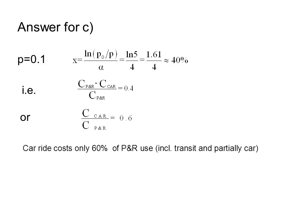 Answer for c) p=0.1 i.e. or Car ride costs only 60% of P&R use (incl. transit and partially car)