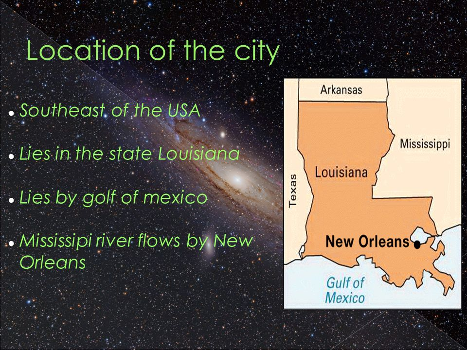 Location of the city Southeast of the USA Lies in the state Louisiana Lies by golf of mexico Mississipi river flows by New Orleans