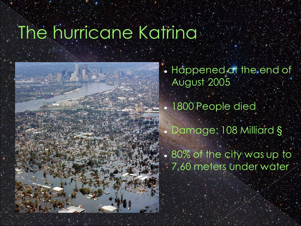 The hurricane Katrina Happened at the end of August People died Damage: 108 Milliard § 80% of the city was up to 7,60 meters under water