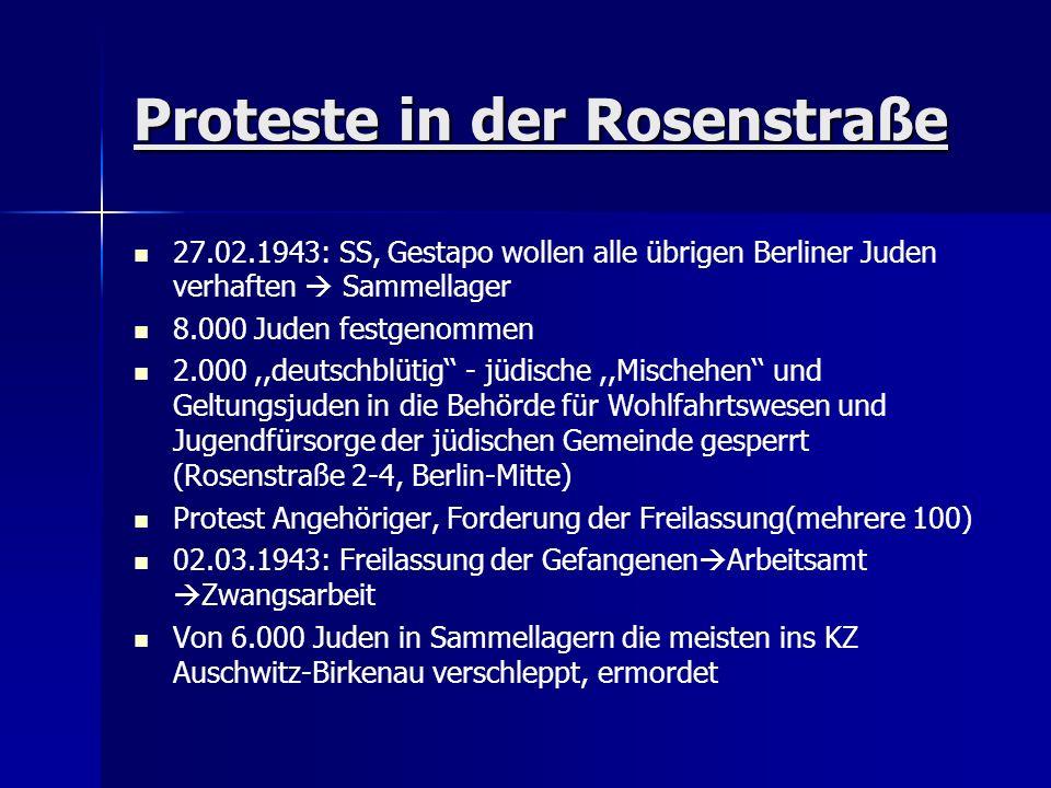 Proteste in der Rosenstraße 27.02.1943: SS, Gestapo wollen alle übrigen Berliner Juden verhaften  Sammellager 8.000 Juden festgenommen 2.000,,deutschblütig'' - jüdische,,Mischehen'' und Geltungsjuden in die Behörde für Wohlfahrtswesen und Jugendfürsorge der jüdischen Gemeinde gesperrt (Rosenstraße 2-4, Berlin-Mitte) Protest Angehöriger, Forderung der Freilassung(mehrere 100) 02.03.1943: Freilassung der Gefangenen  Arbeitsamt  Zwangsarbeit Von 6.000 Juden in Sammellagern die meisten ins KZ Auschwitz-Birkenau verschleppt, ermordet
