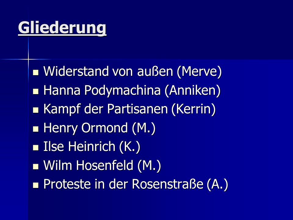 Gliederung Widerstand von außen (Merve) Widerstand von außen (Merve) Hanna Podymachina (Anniken) Hanna Podymachina (Anniken) Kampf der Partisanen (Kerrin) Kampf der Partisanen (Kerrin) Henry Ormond (M.) Henry Ormond (M.) Ilse Heinrich (K.) Ilse Heinrich (K.) Wilm Hosenfeld (M.) Wilm Hosenfeld (M.) Proteste in der Rosenstraße (A.) Proteste in der Rosenstraße (A.)
