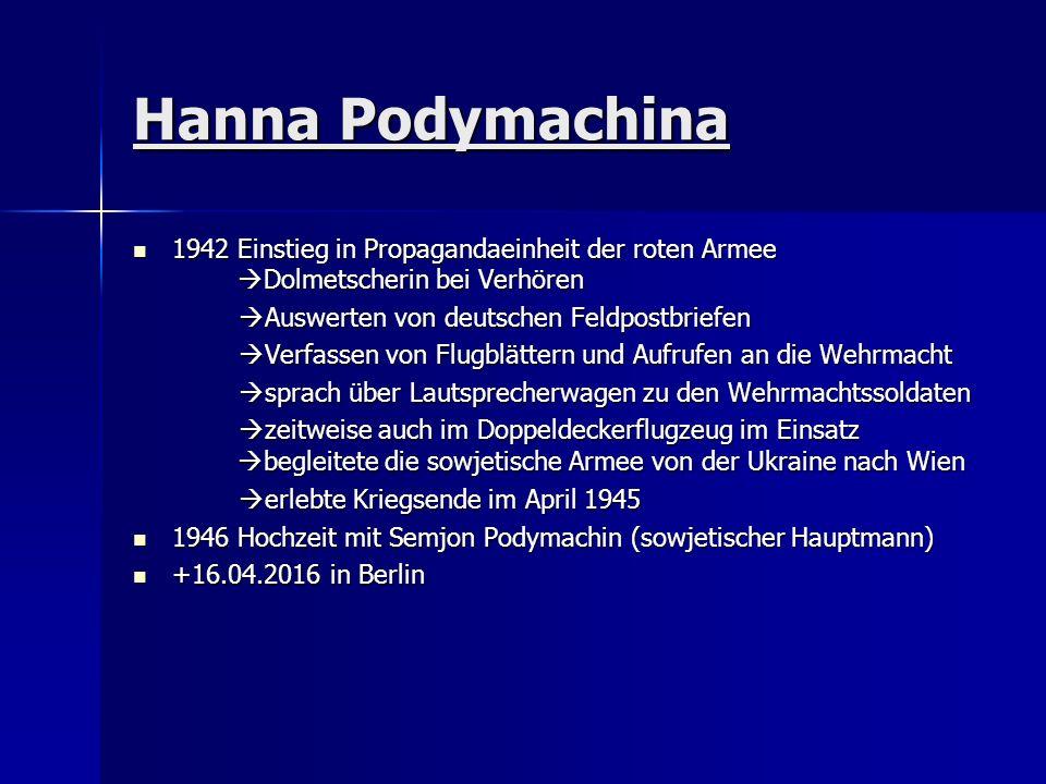Hanna Podymachina 1942 Einstieg in Propagandaeinheit der roten Armee  Dolmetscherin bei Verhören 1942 Einstieg in Propagandaeinheit der roten Armee  Dolmetscherin bei Verhören  Auswerten von deutschen Feldpostbriefen  Auswerten von deutschen Feldpostbriefen  Verfassen von Flugblättern und Aufrufen an die Wehrmacht  Verfassen von Flugblättern und Aufrufen an die Wehrmacht  sprach über Lautsprecherwagen zu den Wehrmachtssoldaten  sprach über Lautsprecherwagen zu den Wehrmachtssoldaten  zeitweise auch im Doppeldeckerflugzeug im Einsatz  begleitete die sowjetische Armee von der Ukraine nach Wien  zeitweise auch im Doppeldeckerflugzeug im Einsatz  begleitete die sowjetische Armee von der Ukraine nach Wien  erlebte Kriegsende im April 1945  erlebte Kriegsende im April 1945 1946 Hochzeit mit Semjon Podymachin (sowjetischer Hauptmann) 1946 Hochzeit mit Semjon Podymachin (sowjetischer Hauptmann) +16.04.2016 in Berlin +16.04.2016 in Berlin