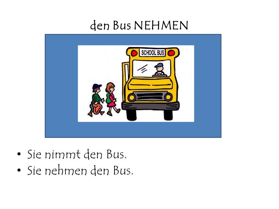 den Bus NEHMEN Sie nimmt den Bus. Sie nehmen den Bus.