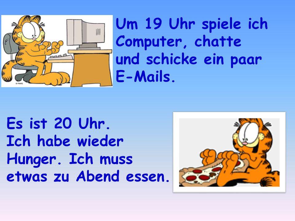 Um 19 Uhr spiele ich Computer, chatte und schicke ein paar E-Mails.