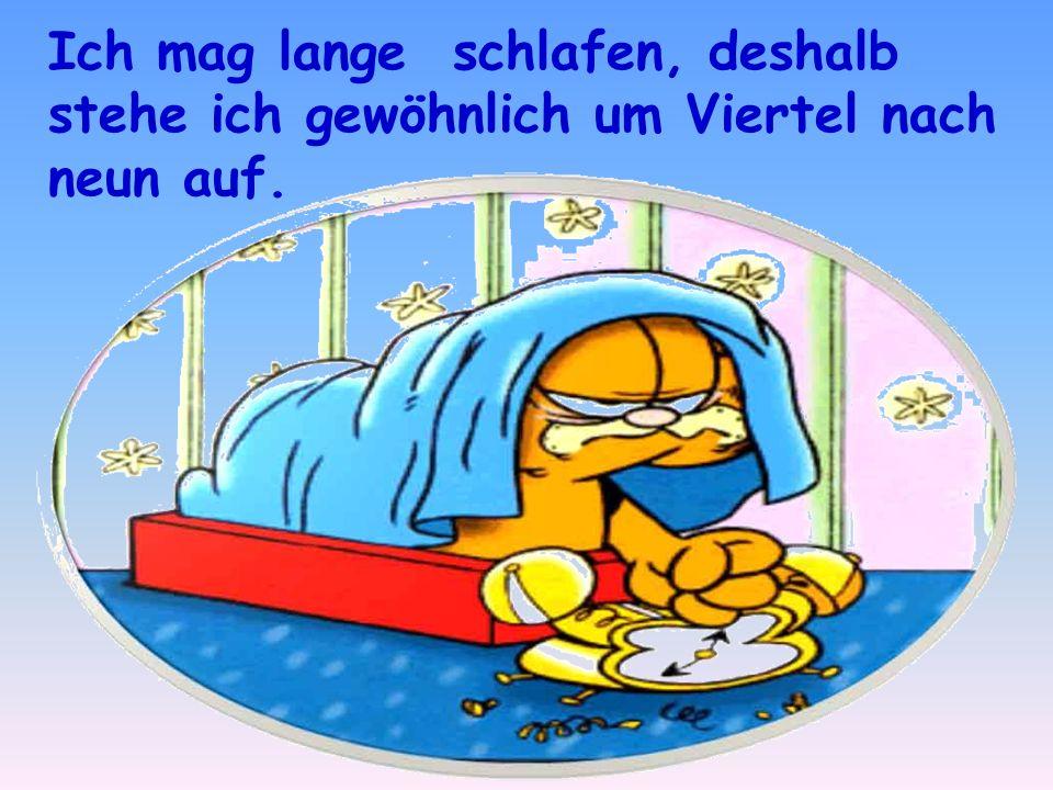 Ich mag lange schlafen, deshalb stehe ich gewöhnlich um Viertel nach neun auf.