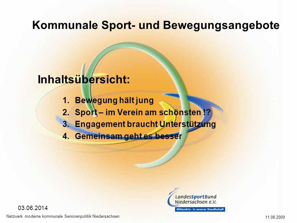 Kommunale Sport- und Bewegungsangebote 11.08.2009 Netzwerk moderne kommunale Seniorenpolitik Niedersachsen 03.06.2014 Inhaltsübersicht: 1.Bewegung hält jung 2.Sport – im Verein am schönsten !.