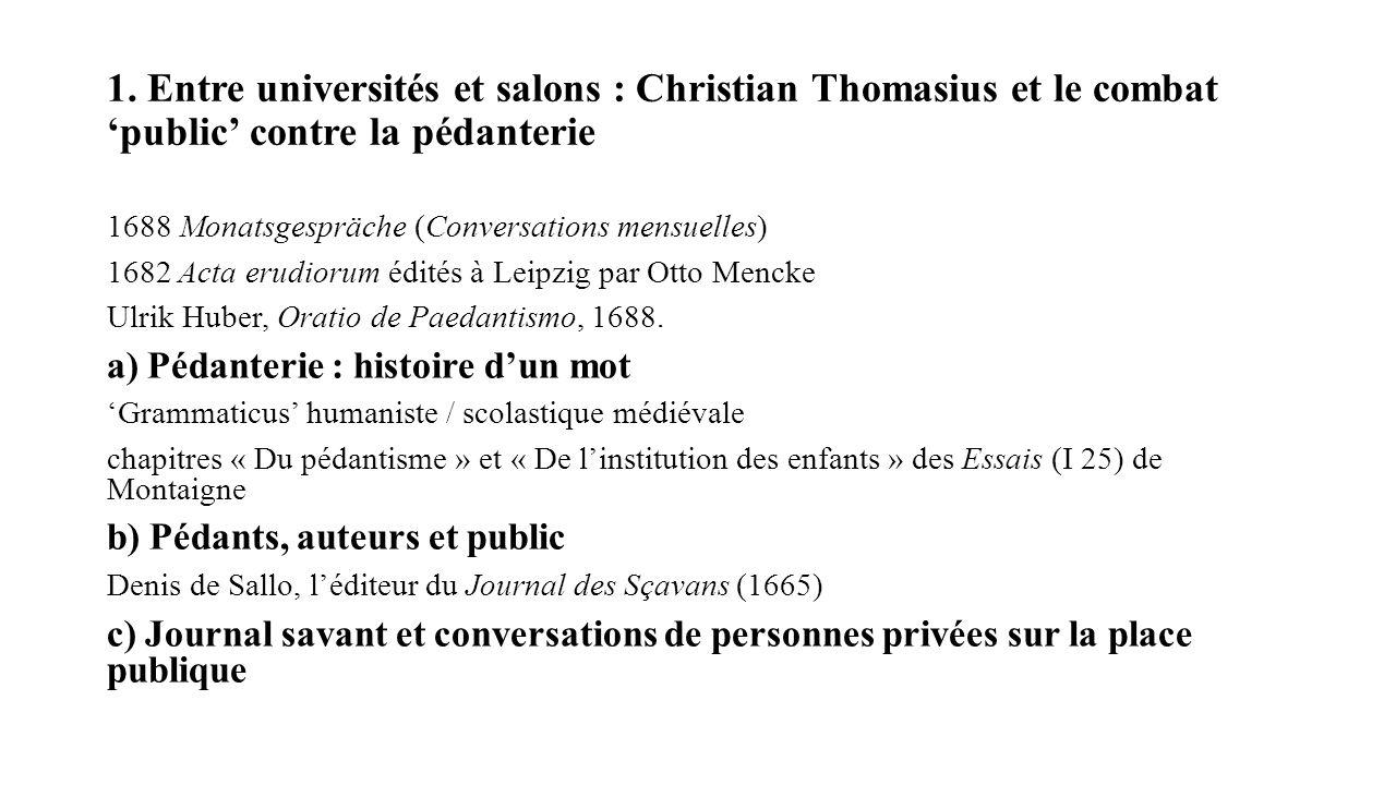 1. Entre universités et salons : Christian Thomasius et le combat public contre la pédanterie 1688 Monatsgespräche (Conversations mensuelles) 1682 Act