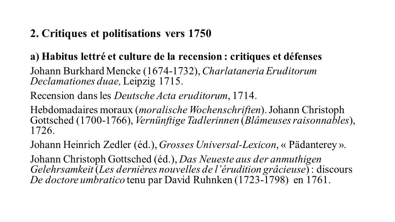 2. Critiques et politisations vers 1750 a) Habitus lettré et culture de la recension : critiques et défenses Johann Burkhard Mencke (1674-1732), Charl